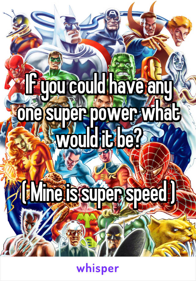 If you could have any one super power what would it be?  ( Mine is super speed )
