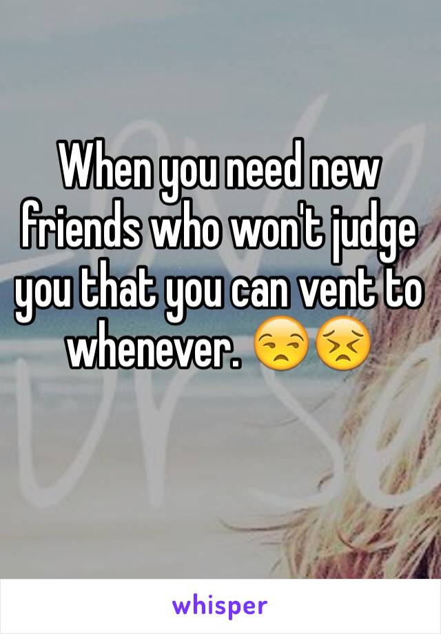 When you need new friends who won't judge you that you can vent to whenever. 😒😣