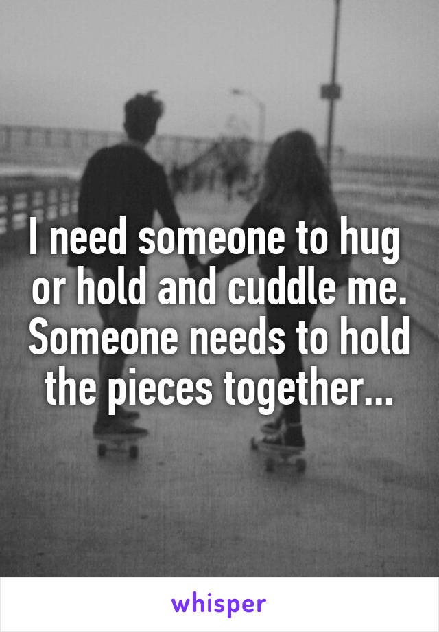I need someone to hug  or hold and cuddle me. Someone needs to hold the pieces together...