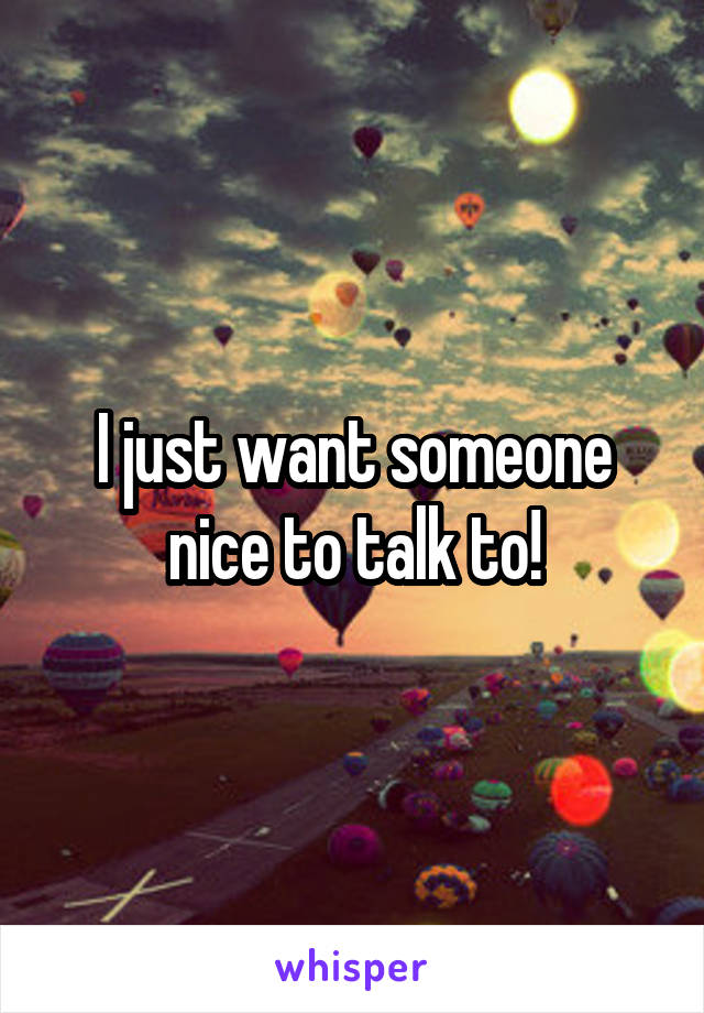 I just want someone nice to talk to!