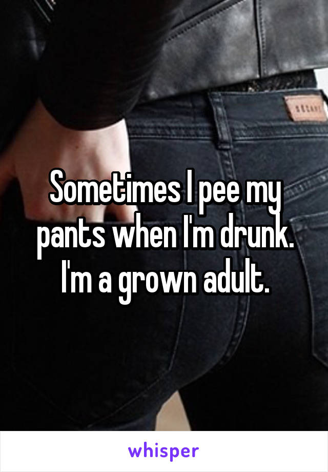 Sometimes I pee my pants when I'm drunk. I'm a grown adult.
