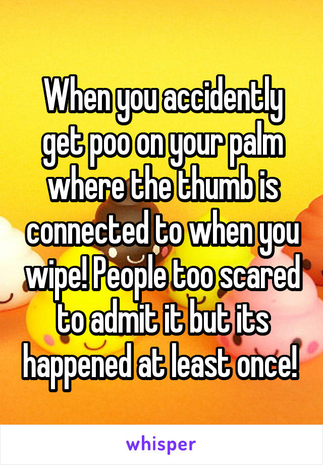 When you accidently get poo on your palm where the thumb is connected to when you wipe! People too scared to admit it but its happened at least once!