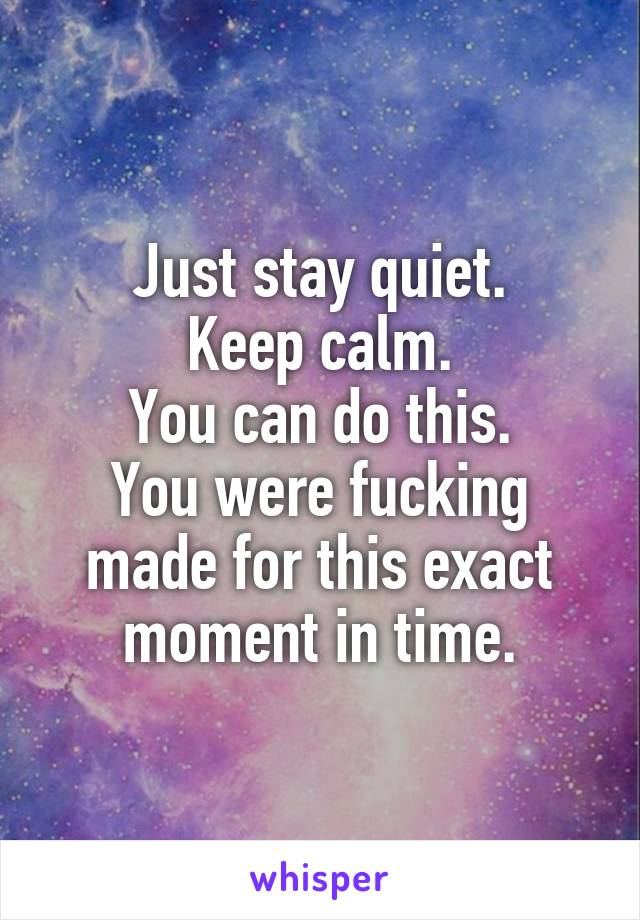 Just stay quiet. Keep calm. You can do this. You were fucking made for this exact moment in time.
