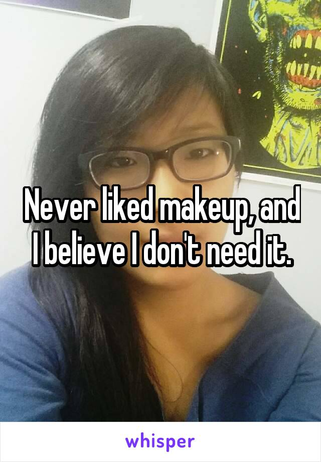 Never liked makeup, and I believe I don't need it.