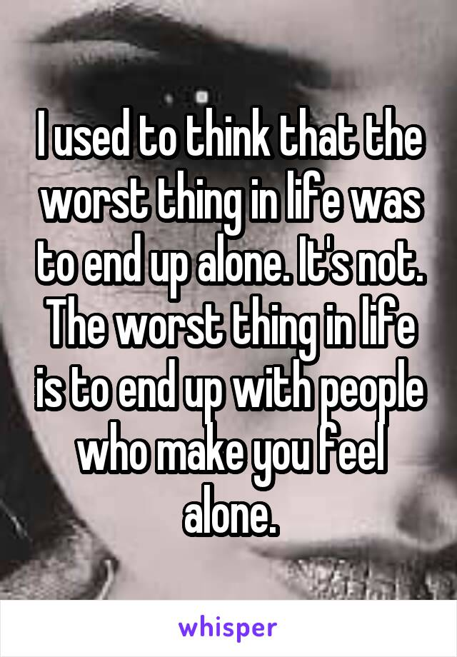 I used to think that the worst thing in life was to end up alone. It's not. The worst thing in life is to end up with people who make you feel alone.