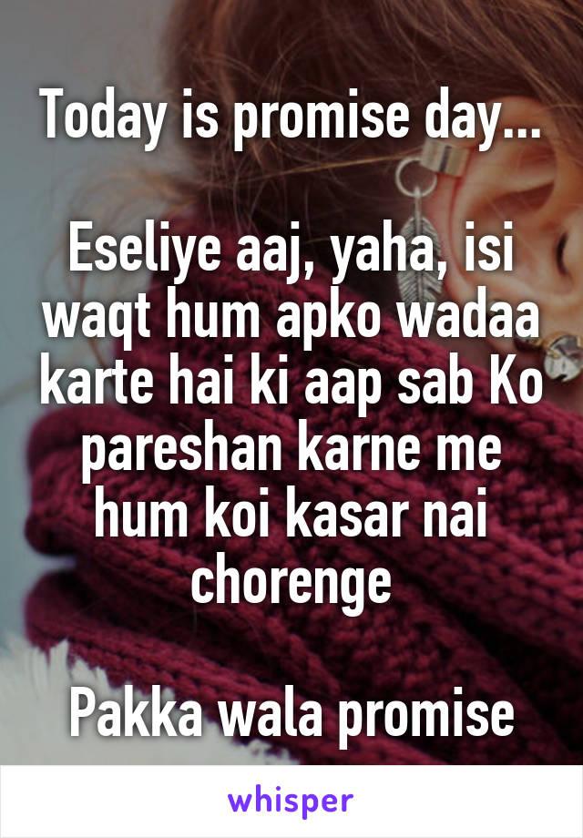 Today is promise day...  Eseliye aaj, yaha, isi waqt hum apko wadaa karte hai ki aap sab Ko pareshan karne me hum koi kasar nai chorenge  Pakka wala promise