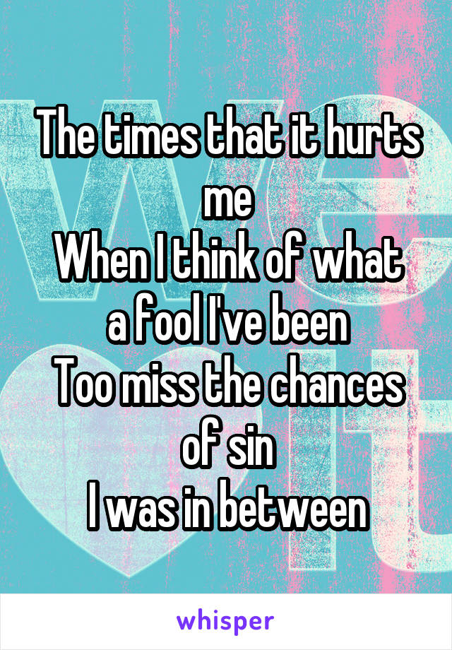 The times that it hurts me When I think of what a fool I've been Too miss the chances of sin I was in between
