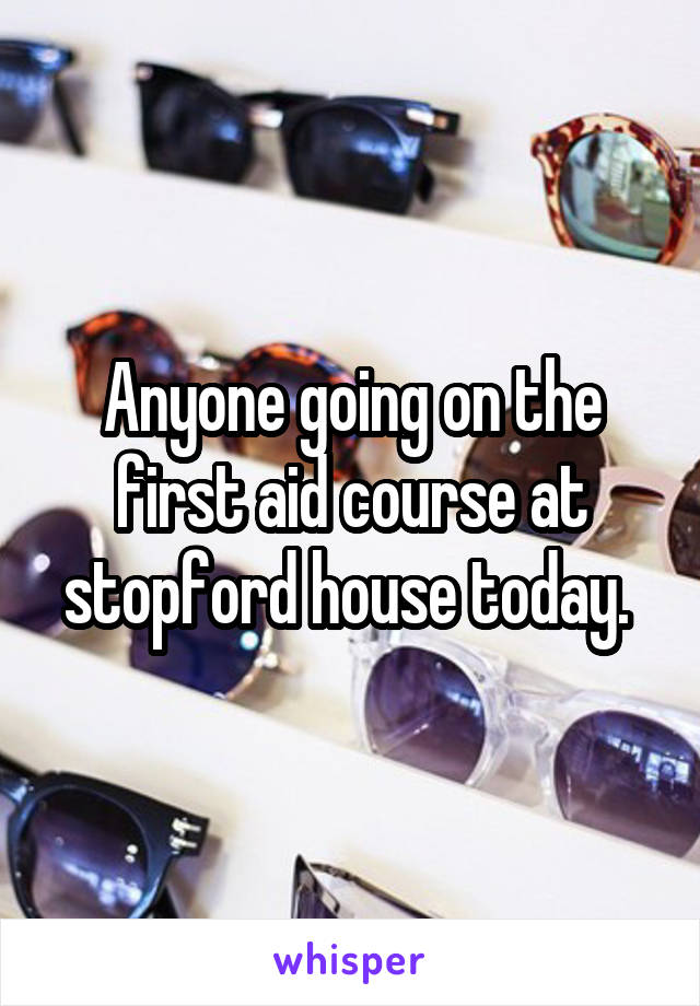 Anyone going on the first aid course at stopford house today.