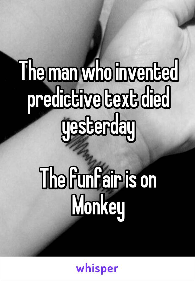 The man who invented predictive text died yesterday  The funfair is on Monkey