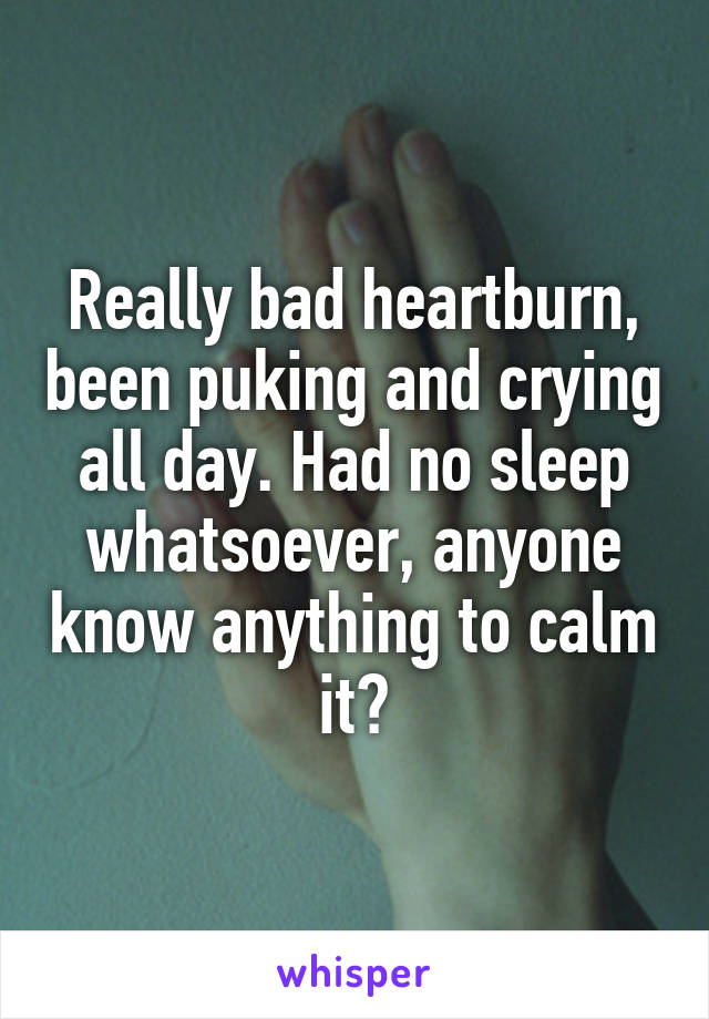 Really bad heartburn, been puking and crying all day. Had no sleep whatsoever, anyone know anything to calm it?