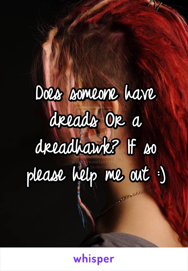 Does someone have dreads Or a dreadhawk? If so please help me out :)