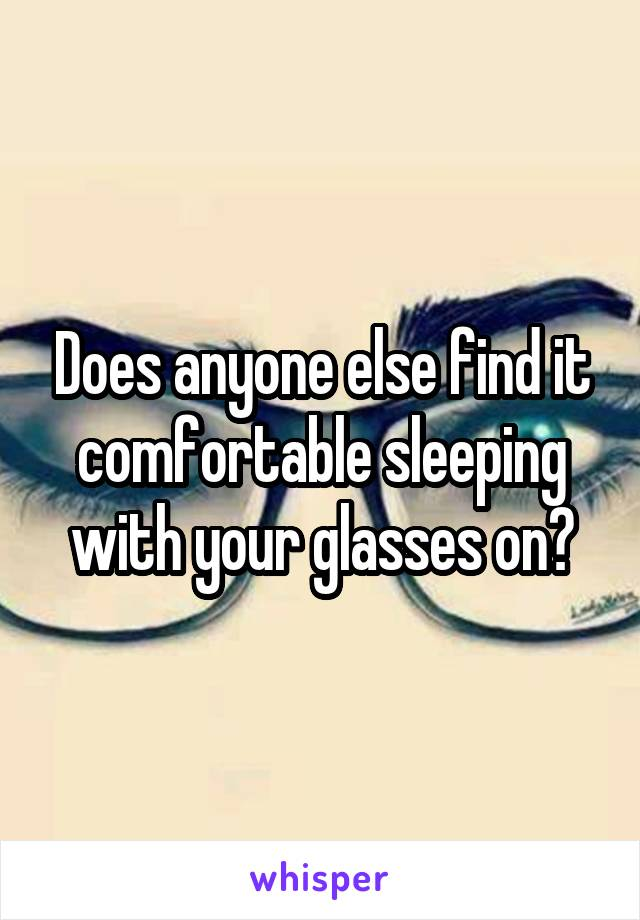 Does anyone else find it comfortable sleeping with your glasses on?