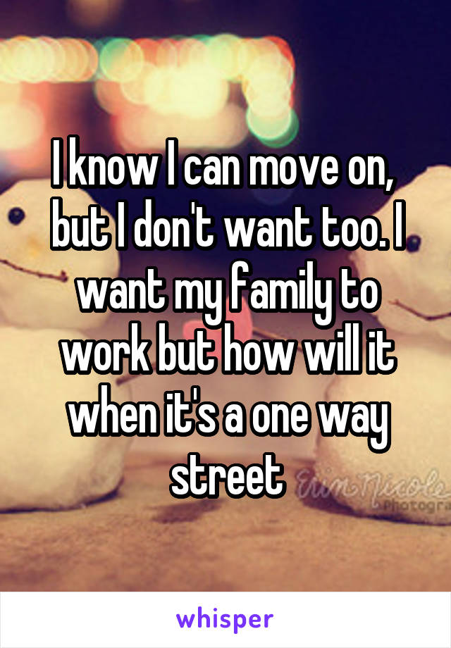 I know I can move on,  but I don't want too. I want my family to work but how will it when it's a one way street