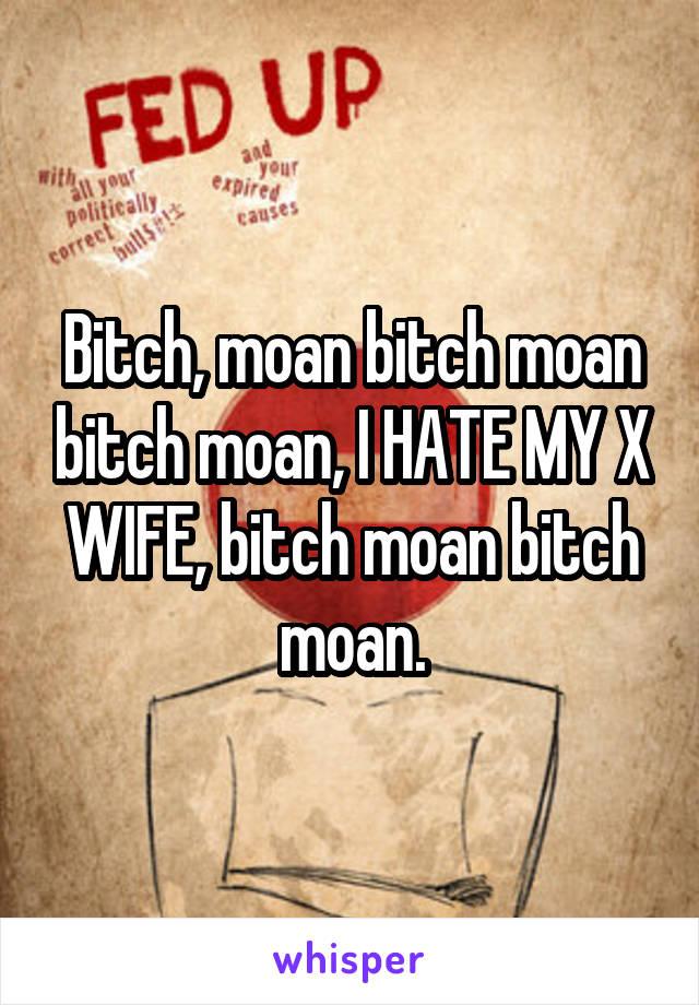 Bitch, moan bitch moan bitch moan, I HATE MY X WIFE, bitch moan bitch moan.
