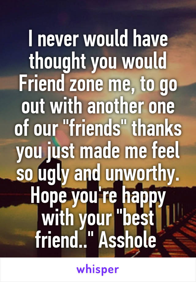 "I never would have thought you would Friend zone me, to go out with another one of our ""friends"" thanks you just made me feel so ugly and unworthy. Hope you're happy with your ""best friend.."" Asshole"
