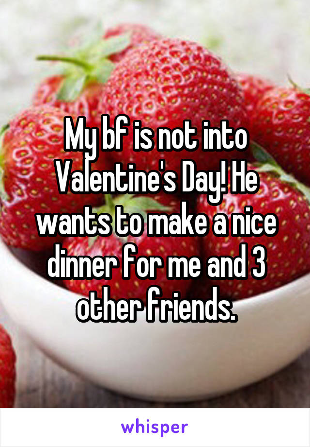 My bf is not into Valentine's Day! He wants to make a nice dinner for me and 3 other friends.