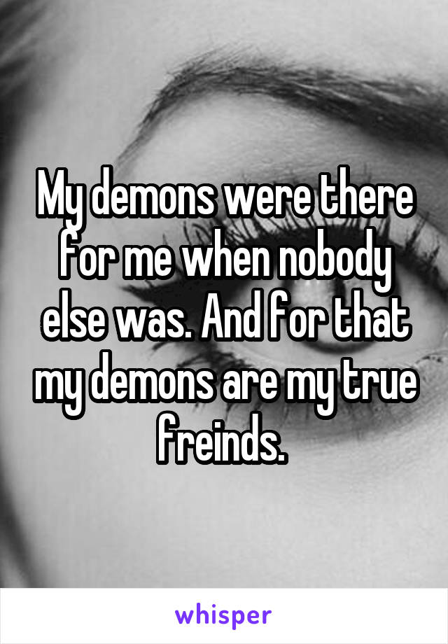 My demons were there for me when nobody else was. And for that my demons are my true freinds.
