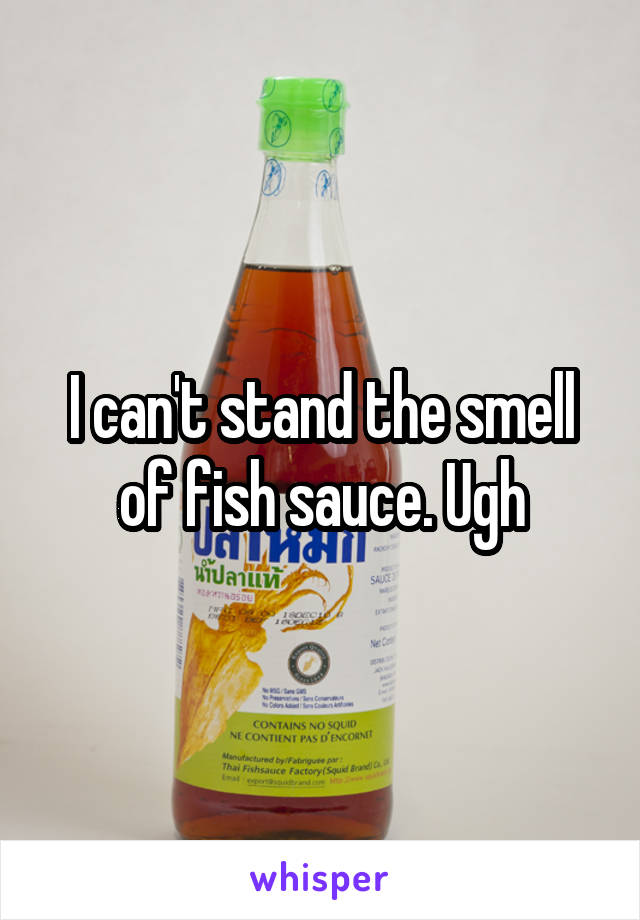 I can't stand the smell of fish sauce. Ugh