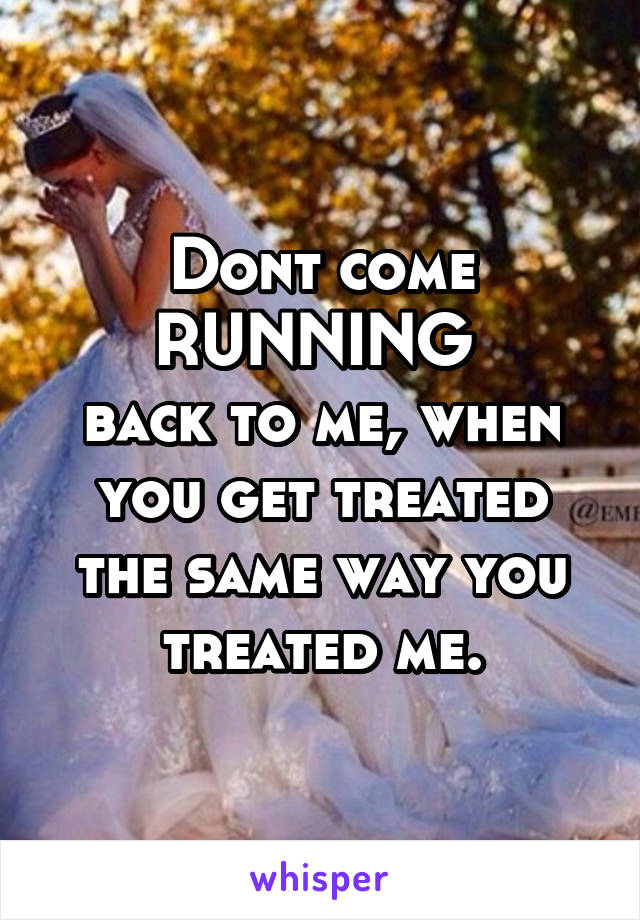 Dont come RUNNING  back to me, when you get treated the same way you treated me.