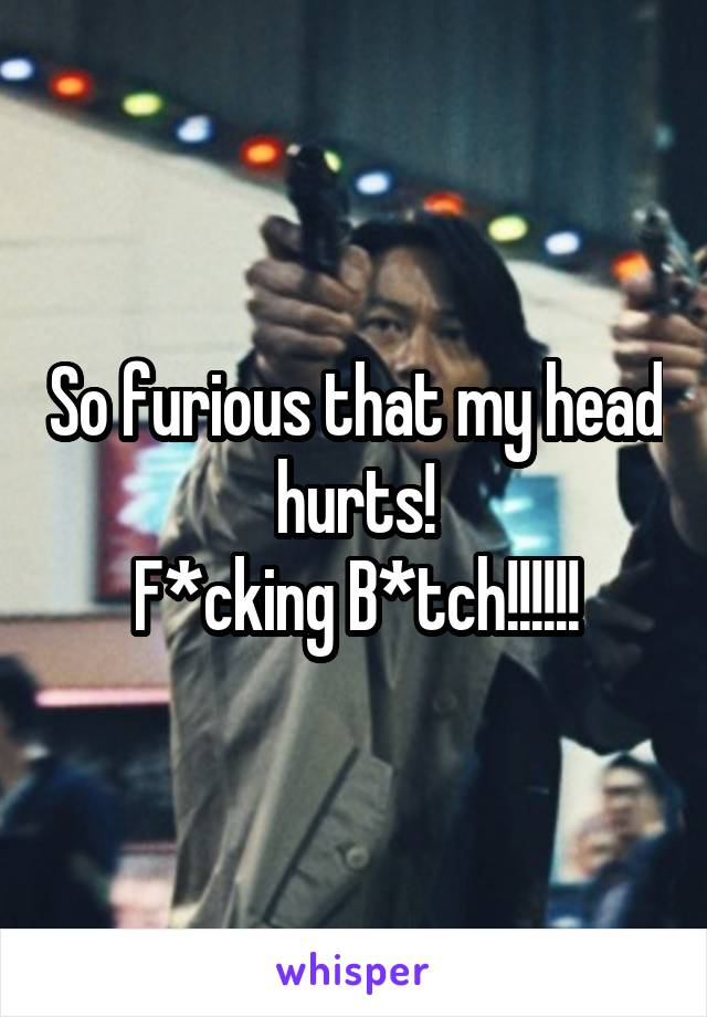 So furious that my head hurts! F*cking B*tch!!!!!!
