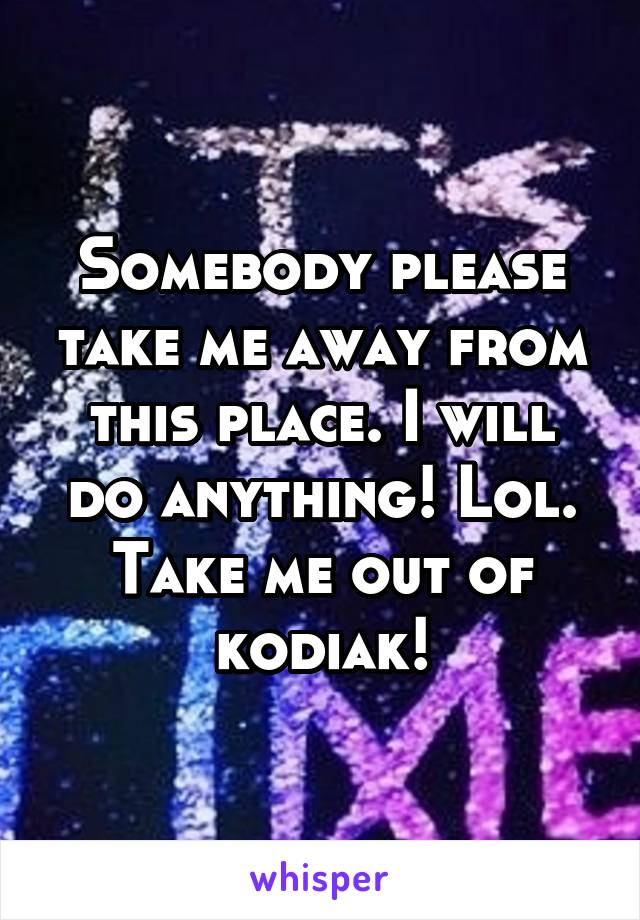 Somebody please take me away from this place. I will do anything! Lol. Take me out of kodiak!