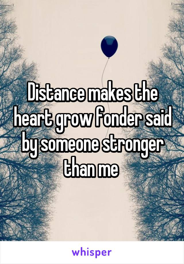 Distance makes the heart grow fonder said by someone stronger than me