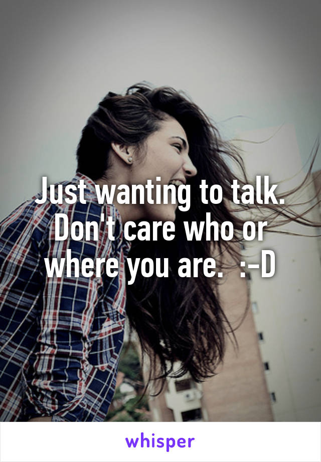 Just wanting to talk. Don't care who or where you are.  :-D