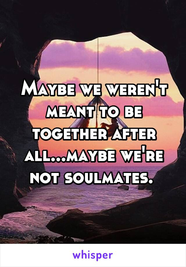 Maybe we weren't meant to be together after all...maybe we're not soulmates.