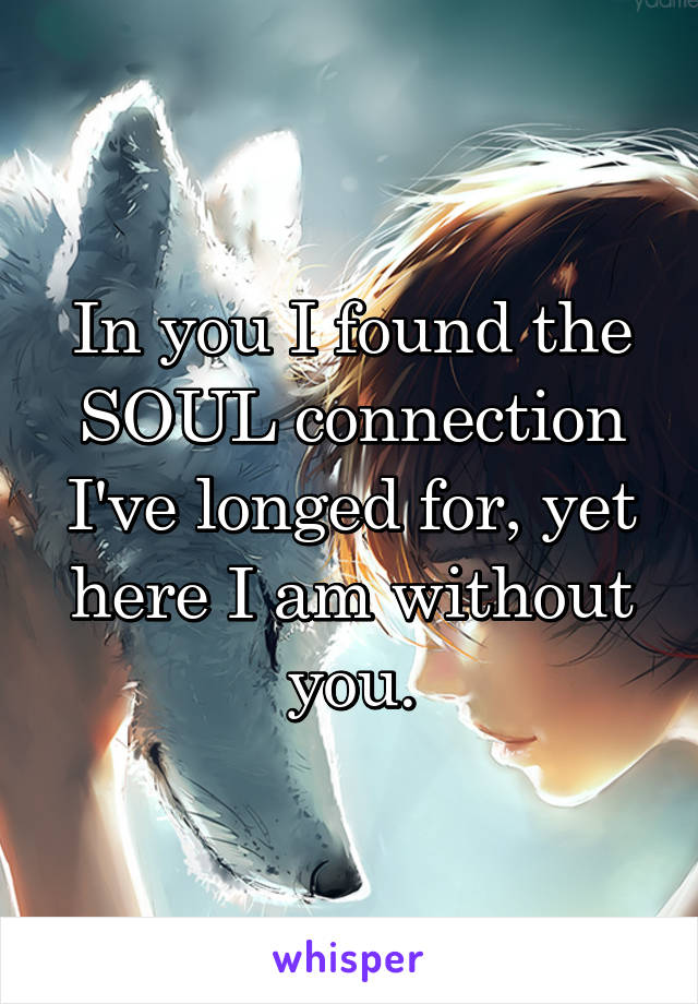 In you I found the SOUL connection I've longed for, yet here I am without you.