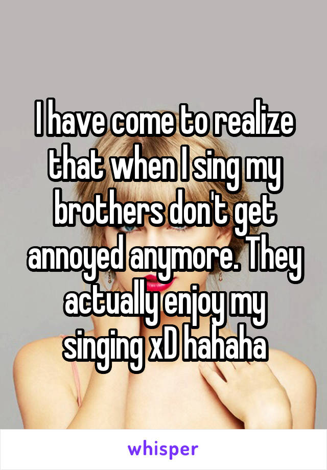 I have come to realize that when I sing my brothers don't get annoyed anymore. They actually enjoy my singing xD hahaha