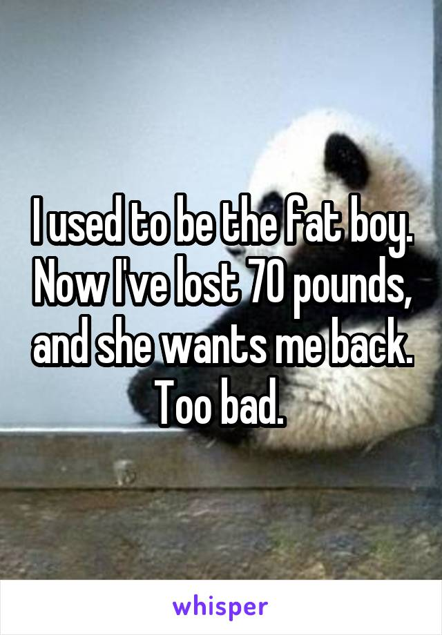 I used to be the fat boy. Now I've lost 70 pounds, and she wants me back. Too bad.