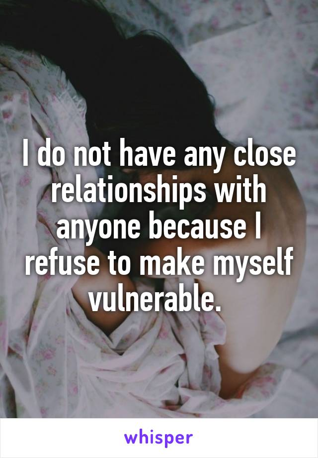 I do not have any close relationships with anyone because I refuse to make myself vulnerable.