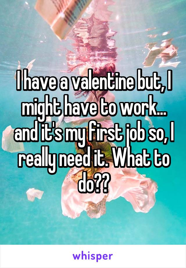 I have a valentine but, I might have to work... and it's my first job so, I really need it. What to do??