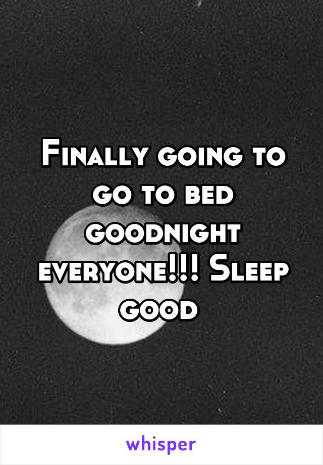 Finally going to go to bed goodnight everyone!!! Sleep good