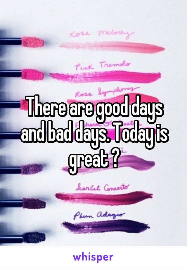 There are good days and bad days. Today is great 😊