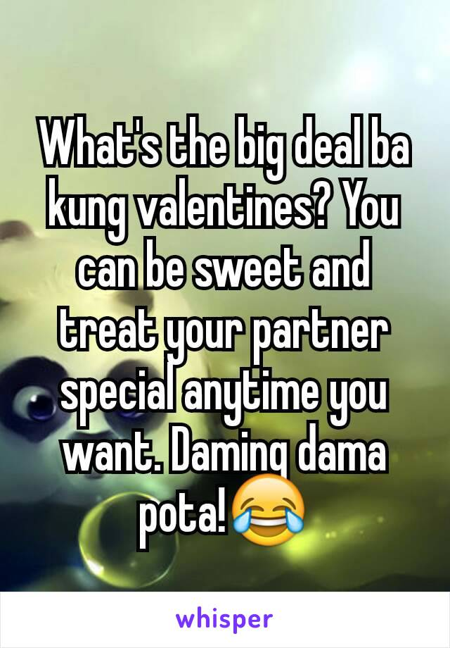What's the big deal ba kung valentines? You can be sweet and treat your partner special anytime you want. Daming dama pota!😂