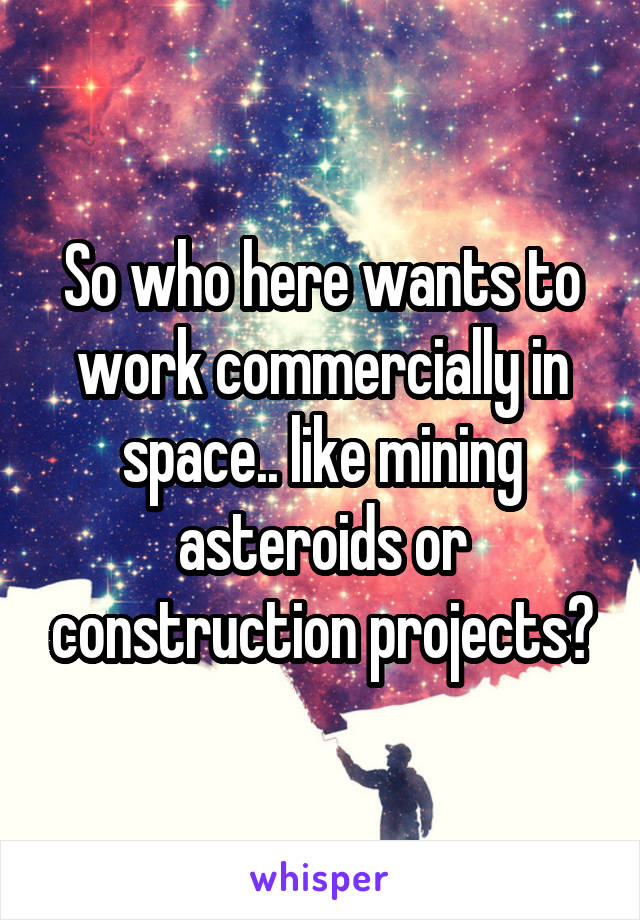 So who here wants to work commercially in space.. like mining asteroids or construction projects?