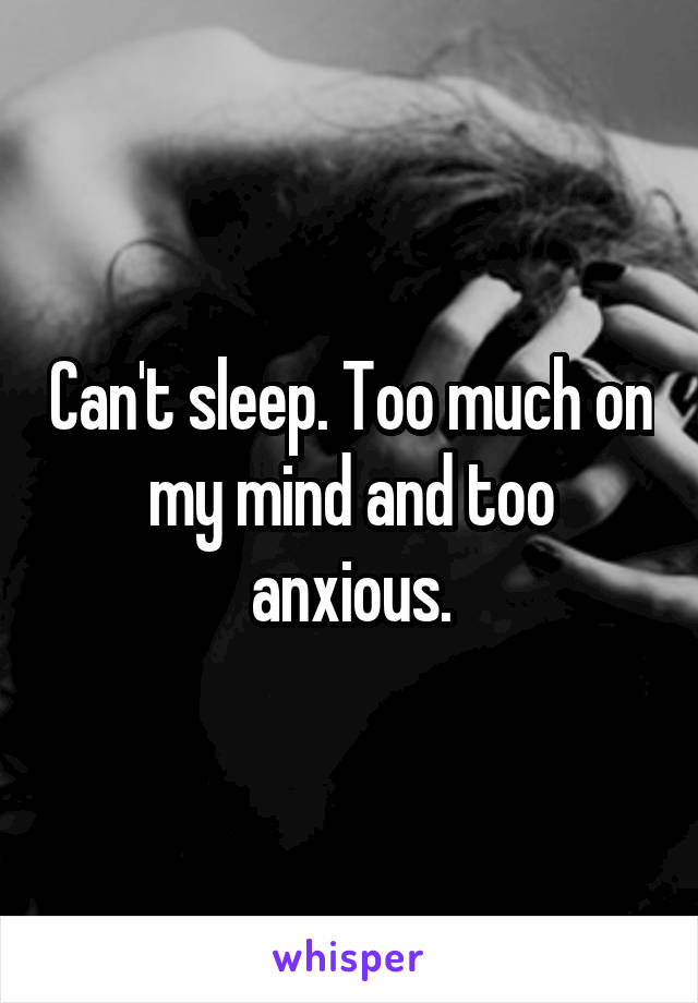 Can't sleep. Too much on my mind and too anxious.
