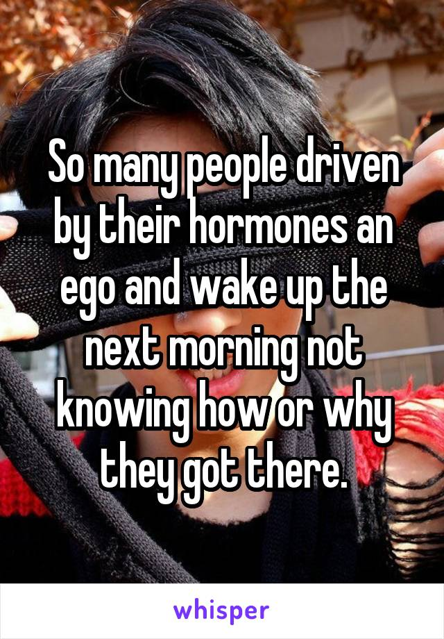 So many people driven by their hormones an ego and wake up the next morning not knowing how or why they got there.