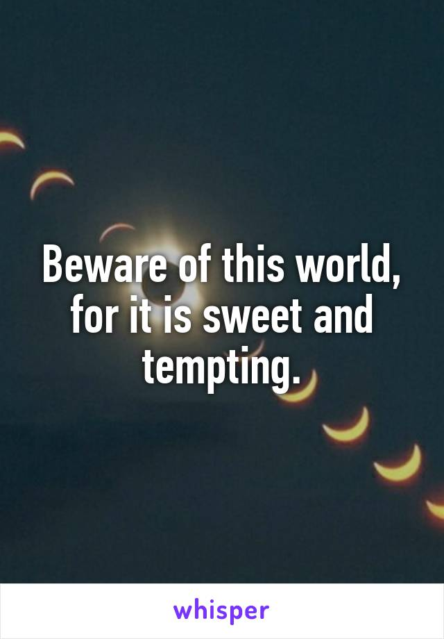 Beware of this world, for it is sweet and tempting.
