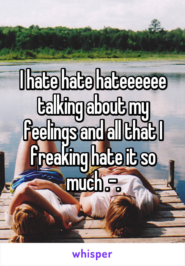 I hate hate hateeeeee talking about my feelings and all that I freaking hate it so much .-.