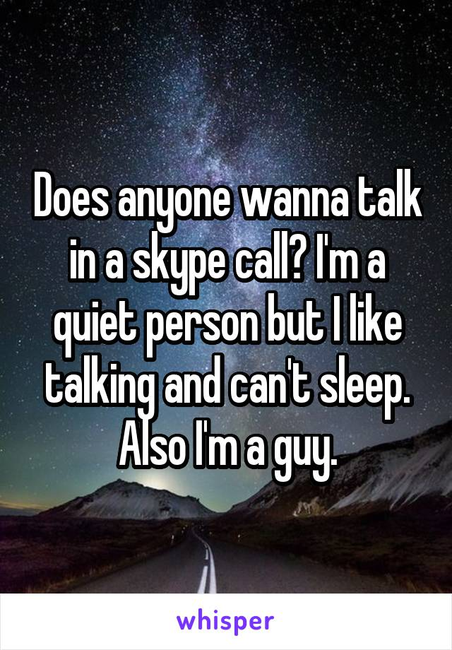 Does anyone wanna talk in a skype call? I'm a quiet person but I like talking and can't sleep. Also I'm a guy.