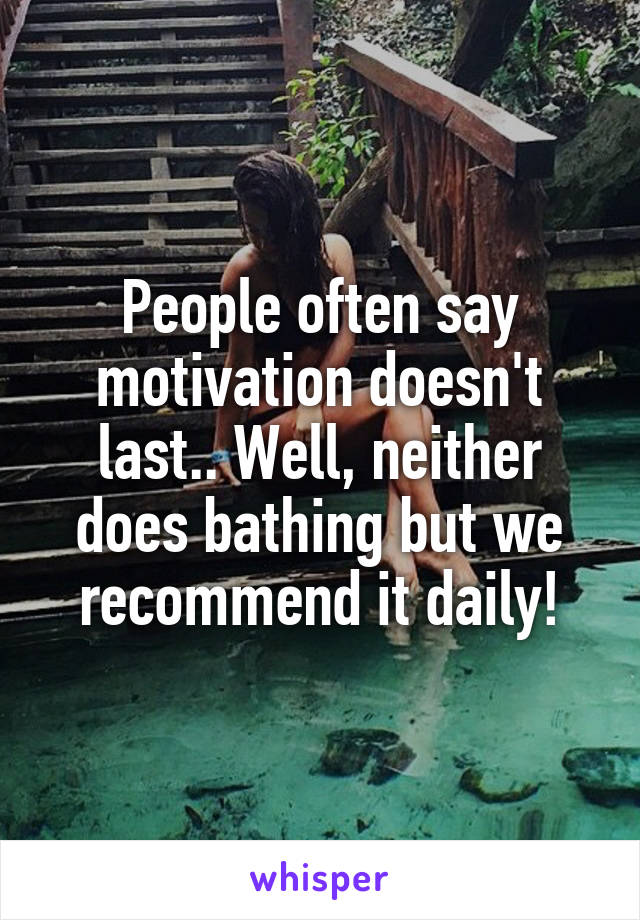 People often say motivation doesn't last.. Well, neither does bathing but we recommend it daily!