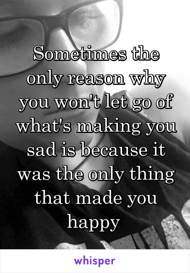 Sometimes the only reason why you won't let go of what's making you sad is because it was the only thing that made you happy