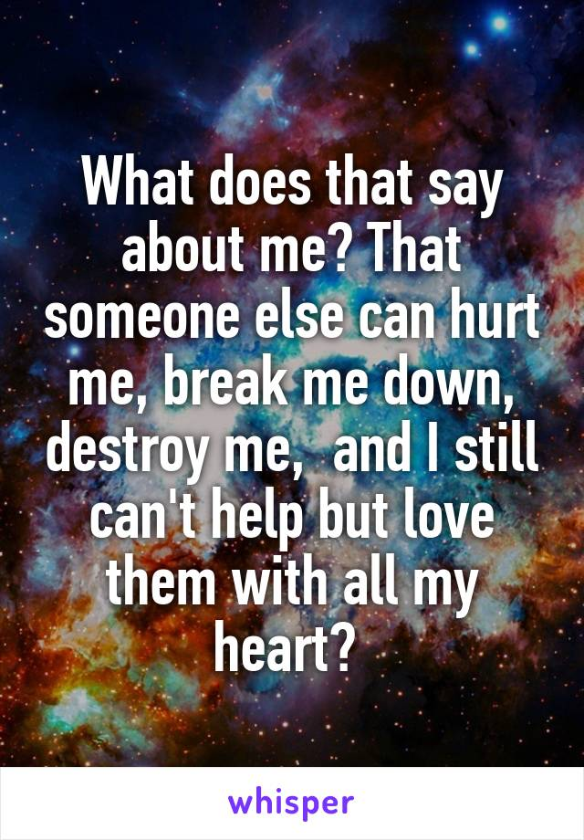 What does that say about me? That someone else can hurt me, break me down, destroy me,  and I still can't help but love them with all my heart?
