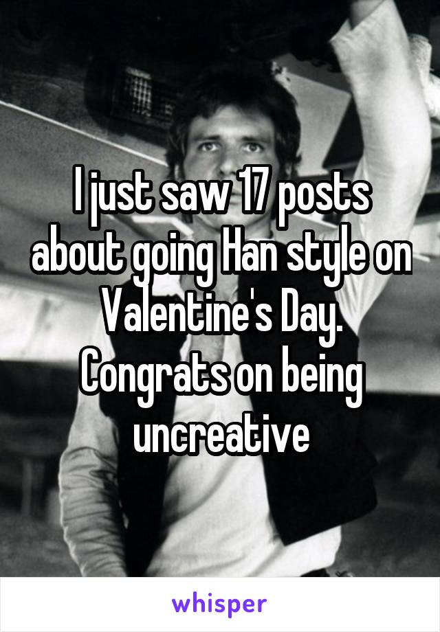 I just saw 17 posts about going Han style on Valentine's Day. Congrats on being uncreative