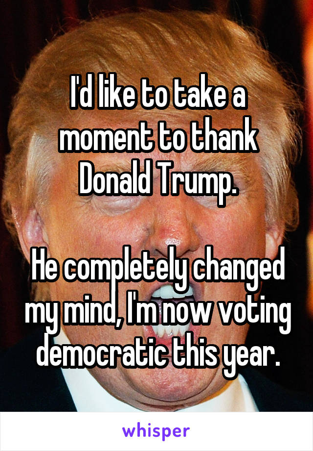 I'd like to take a moment to thank Donald Trump.  He completely changed my mind, I'm now voting democratic this year.