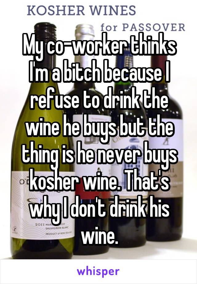 My co-worker thinks I'm a bitch because I refuse to drink the wine he buys but the thing is he never buys kosher wine. That's why I don't drink his wine.