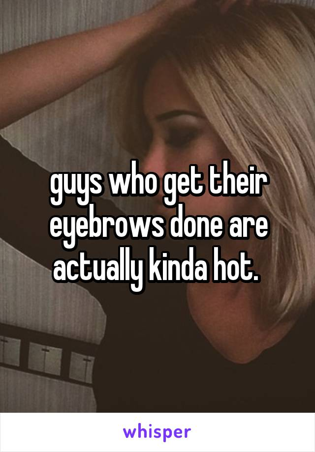guys who get their eyebrows done are actually kinda hot.