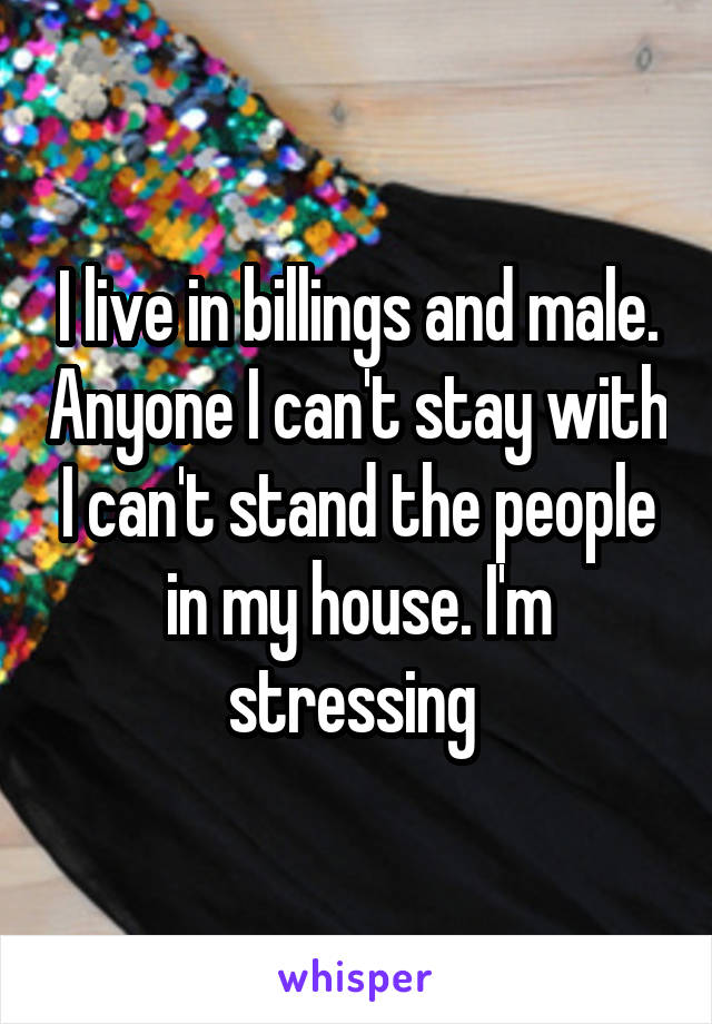 I live in billings and male. Anyone I can't stay with I can't stand the people in my house. I'm stressing